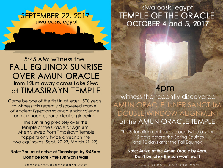 SEPTEMBER 22, 2017: Witness the Fall Equinox sunrise over Amun Oracle from 12km away across Lake Siwa at Timasirayn Temple, Siwa Oasis, Egypt. Note: You must arrive at Timasirayn by 5:45am. Don't be late - the sun won't wait!  OCTOBER 4+5, 2017: Witness the Amun Oracle Inner Sanctum Double-Window Alignment at the Temple of the Oracle, Siwa Oasis, Egypt. Note: Arrive at the Oracle by 4pm. More info: TheSourceInTheSahara.com