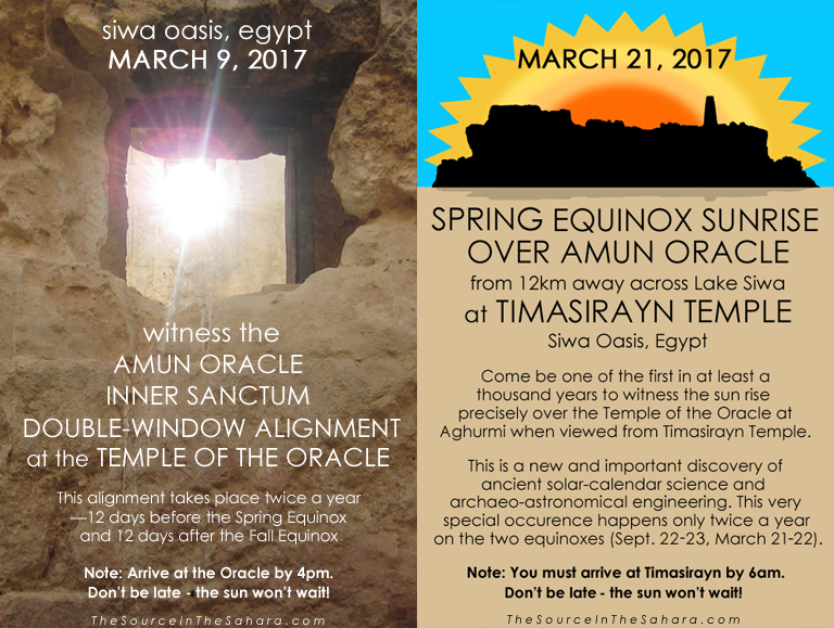 MARCH 9, 2017: Witness the Amun Oracle Inner Sanctum Double-Window Alignment at the Temple of the Oracle, Siwa Oasis, Egypt. Note: Arrive at the Oracle by 4pm. MARCH 21, 2017: Witness the Spring Equinox sunrise over Amun Oracle from 12km away across Lake Siwa at Timasirayn Temple, Siwa Oasis, Egypt. Note: You must arrive at Timasirayn by 6am. Don't be late - the sun won't wait!  More info: TheSourceInTheSahara.com