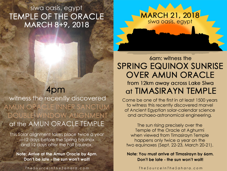 MARCH 8+9, 2018: Witness the Amun Oracle Inner Sanctum Double-Window Alignment at the Temple of the Oracle, Siwa Oasis, Egypt. Note: Arrive at the Oracle by 4pm. MARCH 21, 2018: Witness the Spring Equinox sunrise over Amun Oracle from 12km away across Lake Siwa at Timasirayn Temple, Siwa Oasis, Egypt. Note: You must arrive at Timasirayn by 6am. Don't be late - the sun won't wait!