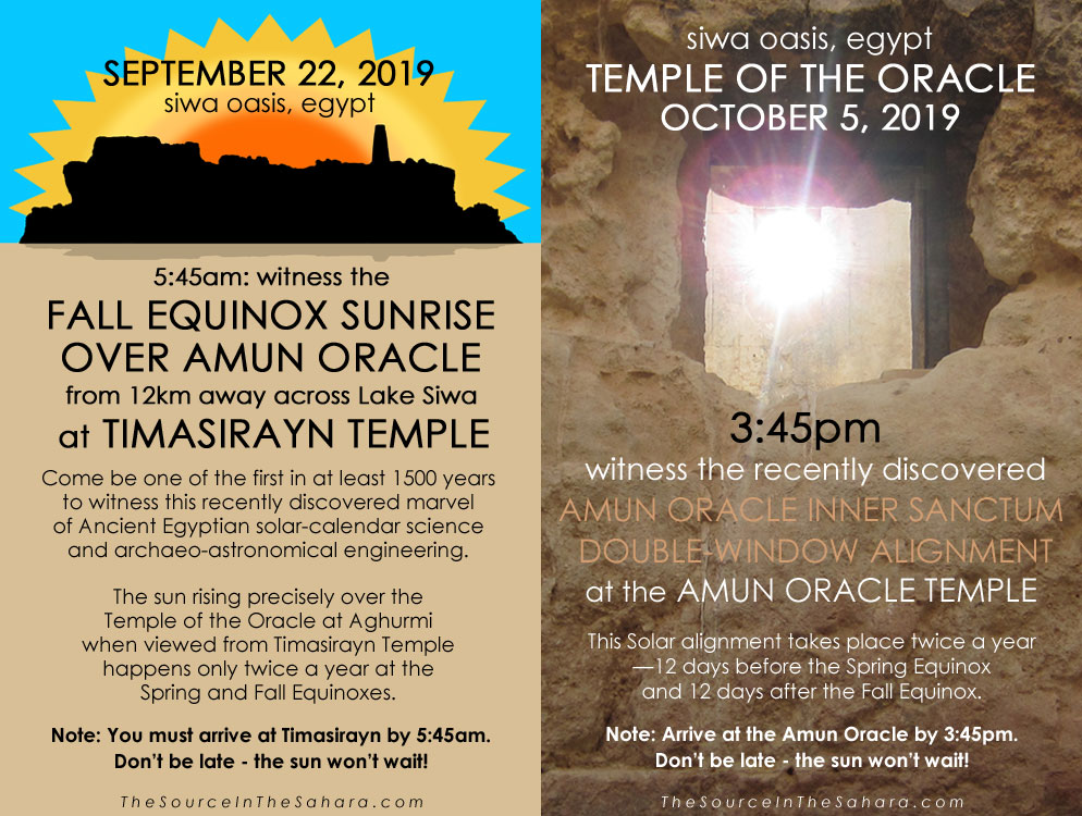 SEPTEMBER 22, 2019: Witness the Fall Equinox sunrise over Amun Oracle from 12km away across Lake Siwa at Timasirayn Temple, Siwa Oasis, Egypt. Note: You must arrive at Timasirayn by 5:45am. OCTOBER 5, 2019: Witness the Amun Oracle Inner Sanctum Double-Window Alignment at the Temple of the Oracle, Siwa Oasis, Egypt. Note: Arrive at the Oracle by 3:45pm. Don't be late - the sun won't wait!